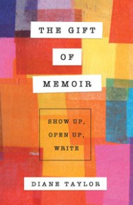 The Gift of Memoir: Show Up, Open Up, Write by Diane Taylor